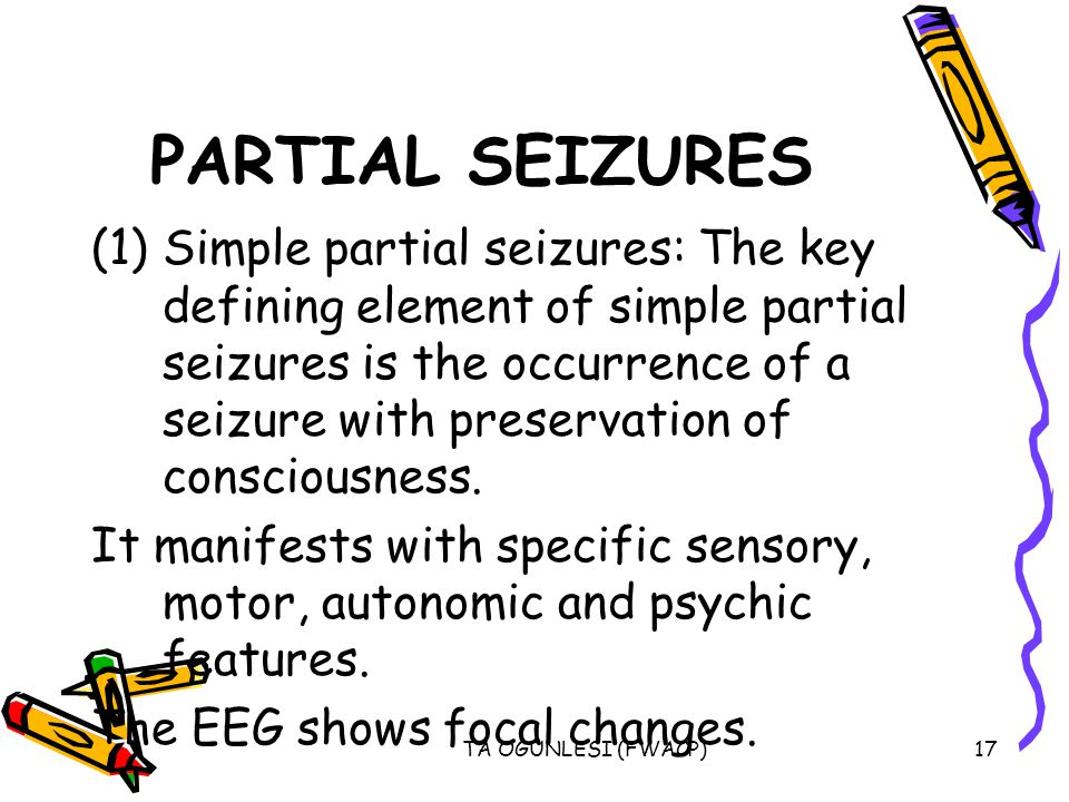 TA OGUNLESI (FWACP)17 PARTIAL SEIZURES (1)Simple partial seizures: The key defining element of simple partial seizures is the occurrence of a seizure