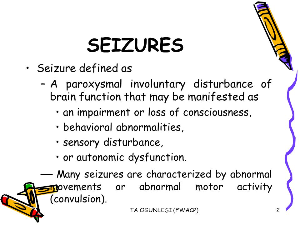 TA OGUNLESI (FWACP)2 SEIZURES Seizure defined as –A paroxysmal involuntary disturbance of brain function that may be manifested as an impairment or lo