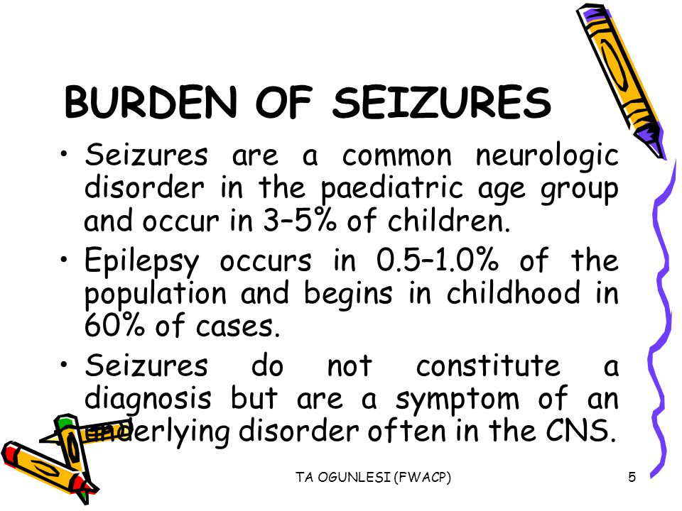 TA OGUNLESI (FWACP)6 BURDEN OF SEIZURES In most children, a cause of the seizure cannot be determined.