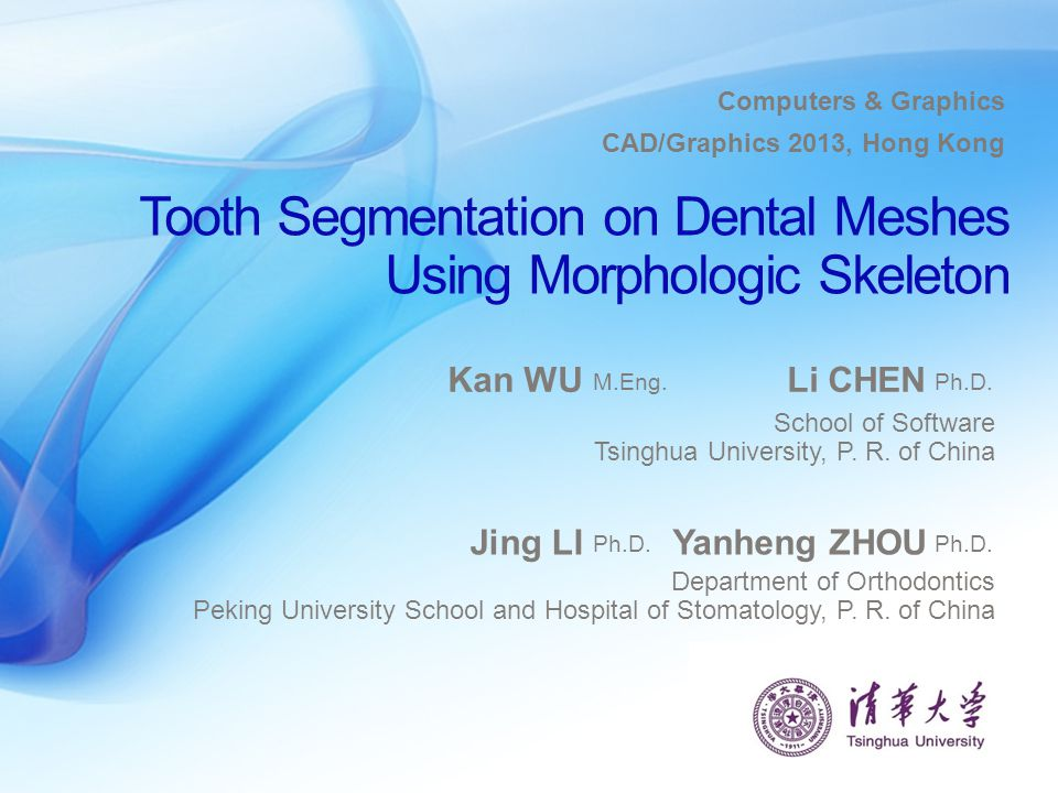 Tooth Segmentation on Dental Meshes Using Morphologic Skeleton Kan WU School of Software Tsinghua University, P. R. of China M.Eng. Li CHEN Ph.D. CAD/