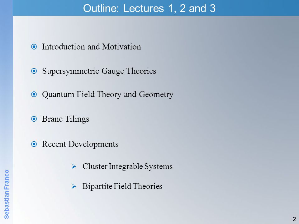 Sebastian Franco 2 Outline: Lectures 1, 2 and 3 Introduction and Motivation Supersymmetric Gauge Theories Quantum Field Theory and Geometry Cluster In