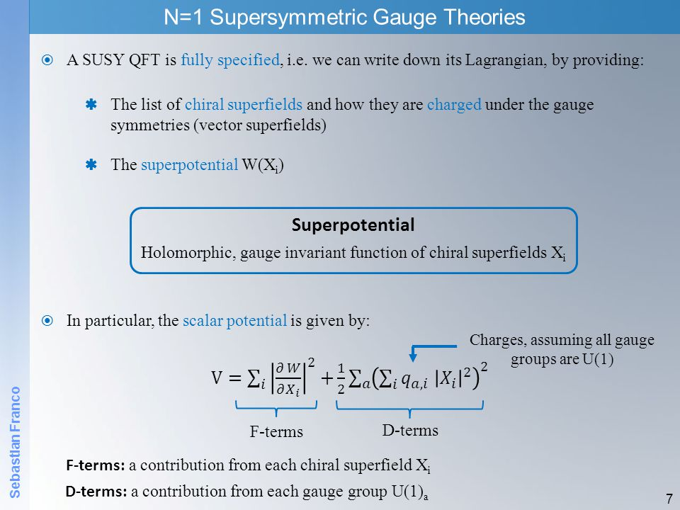 Sebastian Franco N=1 Supersymmetric Gauge Theories 7 A SUSY QFT is fully specified, i.e. we can write down its Lagrangian, by providing: In particular