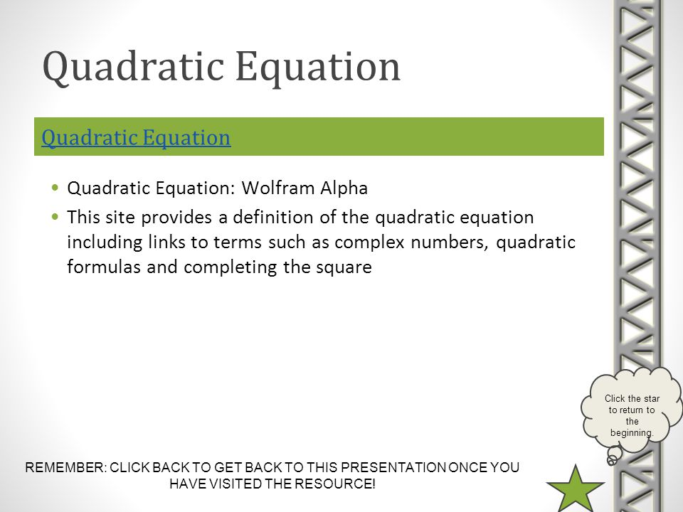 REMEMBER: CLICK BACK TO GET BACK TO THIS PRESENTATION ONCE YOU HAVE VISITED THE RESOURCE! Click the star to return to the beginning. Quadratic Equatio