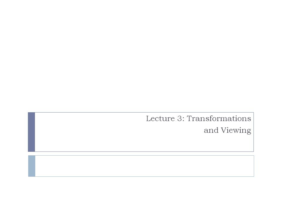 Lecture 3: Transformations and Viewing