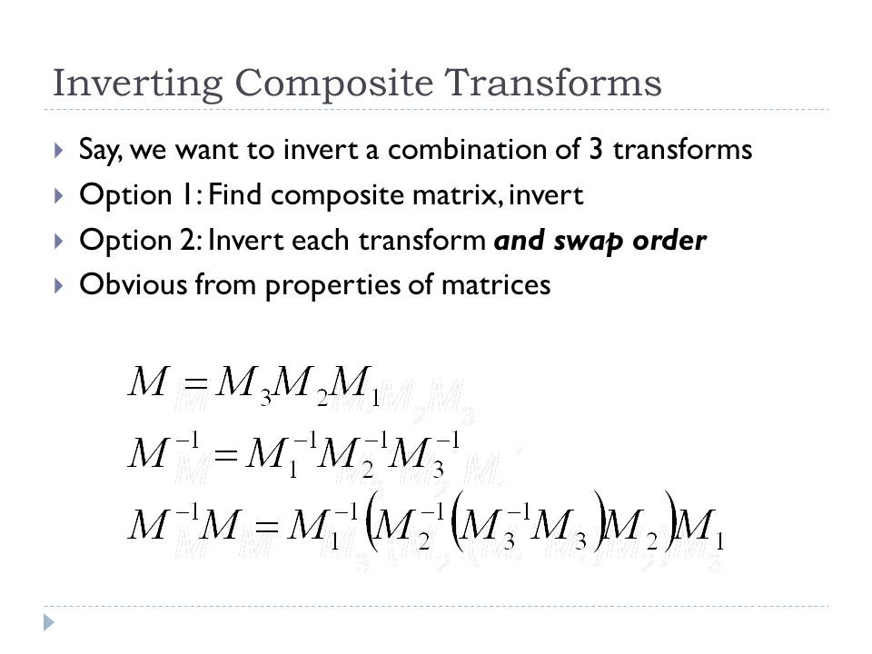 Inverting Composite Transforms Say, we want to invert a combination of 3 transforms Option 1: Find composite matrix, invert Option 2: Invert each transform and swap order Obvious from properties of matrices