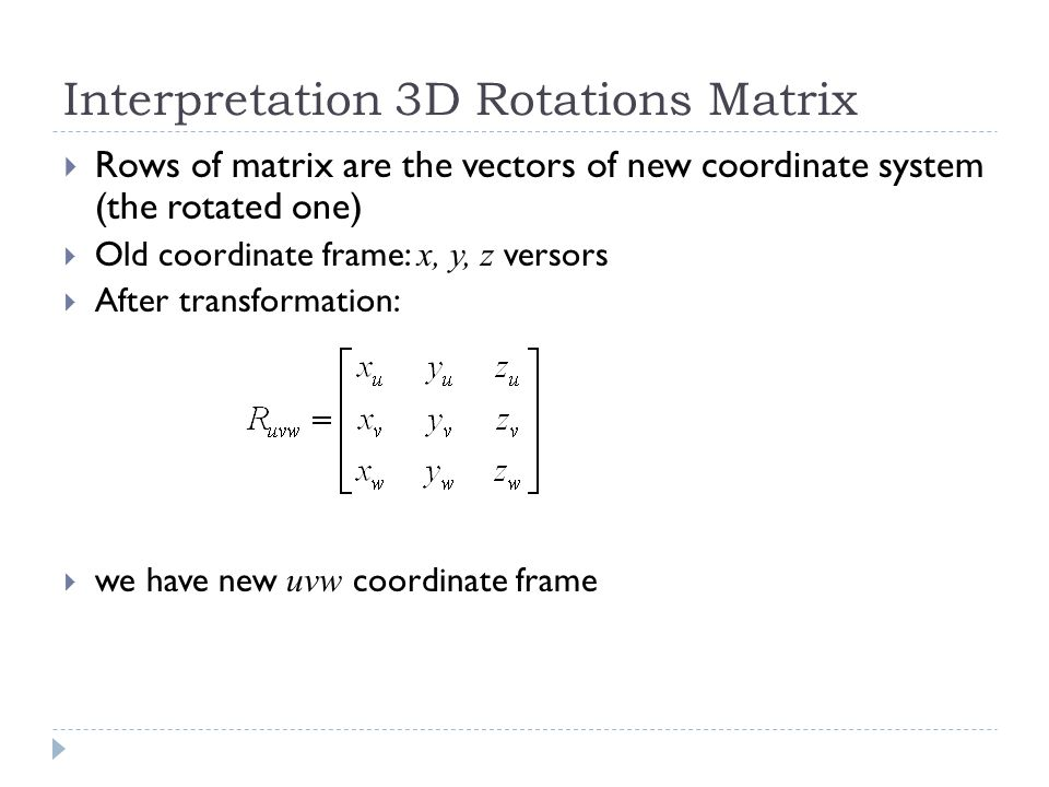 Interpretation 3D Rotations Matrix Rows of matrix are the vectors of new coordinate system (the rotated one) Old coordinate frame: x, y, z versors After transformation: we have new uvw coordinate frame