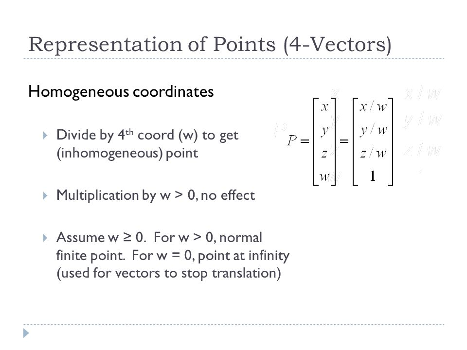 Representation of Points (4-Vectors) Homogeneous coordinates Divide by 4 th coord (w) to get (inhomogeneous) point Multiplication by w > 0, no effect Assume w 0.
