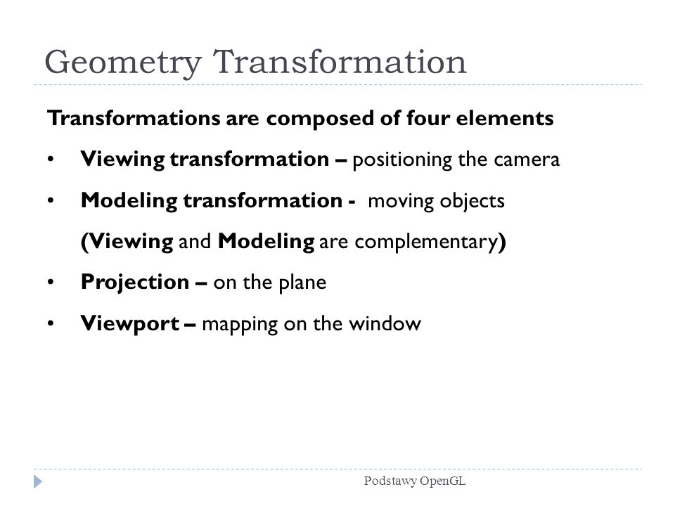 Geometry Transformation Podstawy OpenGL Transformations are composed of four elements Viewing transformation – positioning the camera Modeling transformation - moving objects (Viewing and Modeling are complementary) Projection – on the plane Viewport – mapping on the window