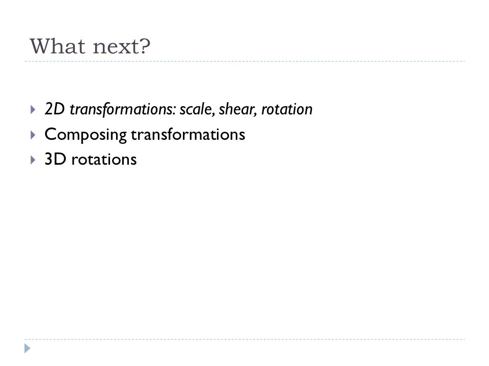 What next 2D transformations: scale, shear, rotation Composing transformations 3D rotations