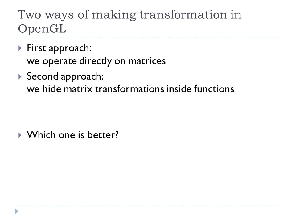 Two ways of making transformation in OpenGL First approach: we operate directly on matrices Second approach: we hide matrix transformations inside functions Which one is better