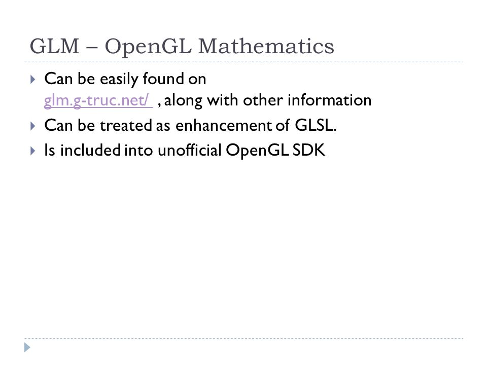 GLM – OpenGL Mathematics Can be easily found on glm.g-truc.net/, along with other information glm.g-truc.net/ Can be treated as enhancement of GLSL.
