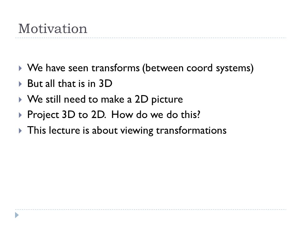 Motivation We have seen transforms (between coord systems) But all that is in 3D We still need to make a 2D picture Project 3D to 2D.