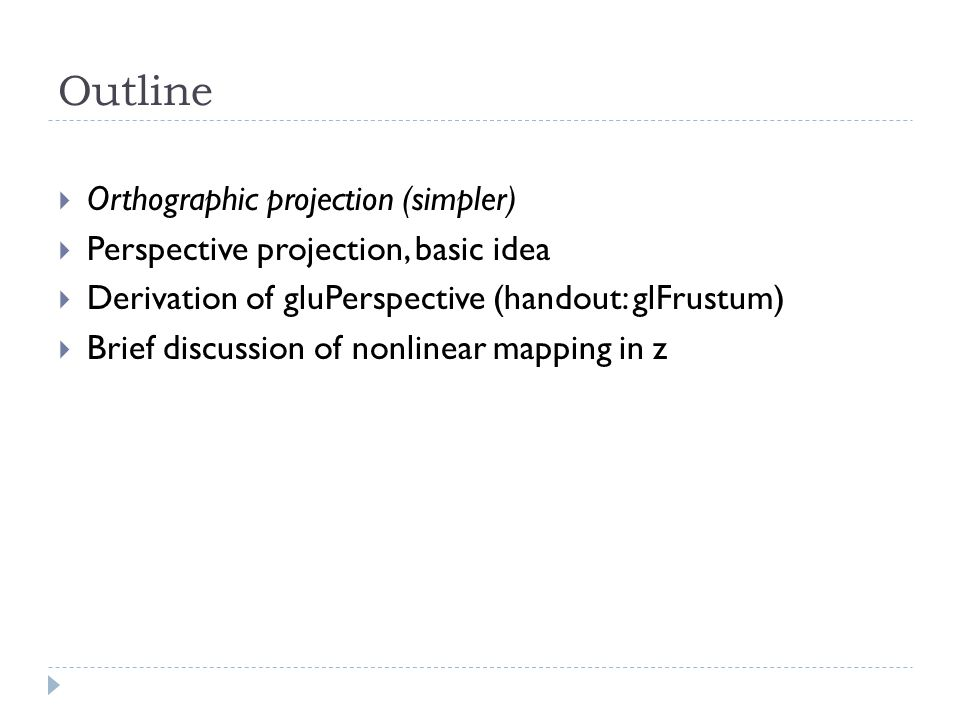Outline Orthographic projection (simpler) Perspective projection, basic idea Derivation of gluPerspective (handout: glFrustum) Brief discussion of non