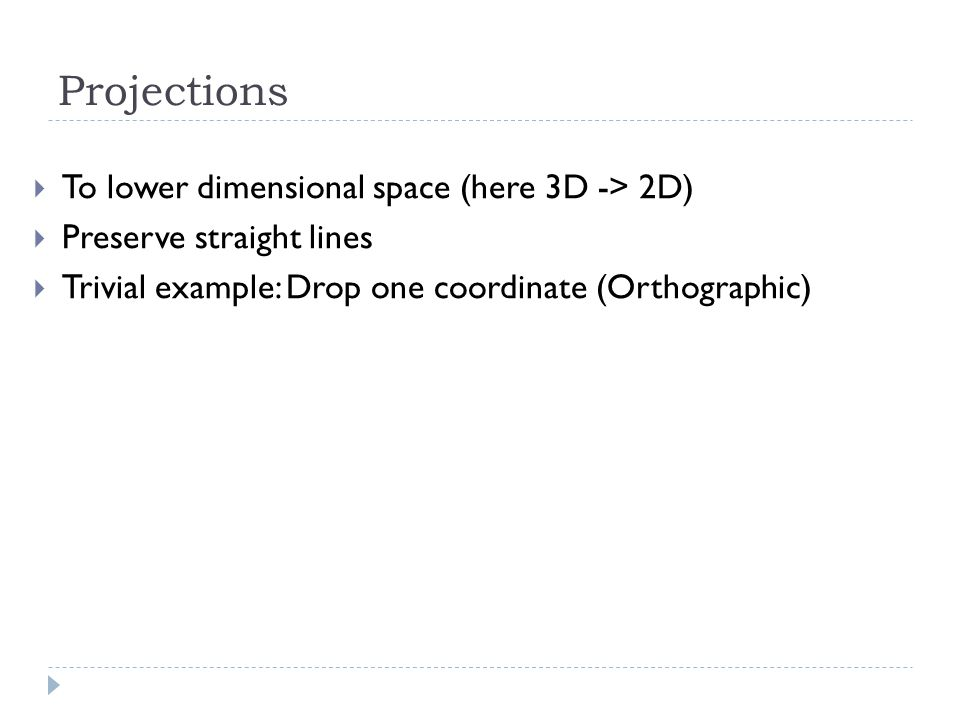 Projections To lower dimensional space (here 3D -> 2D) Preserve straight lines Trivial example: Drop one coordinate (Orthographic)