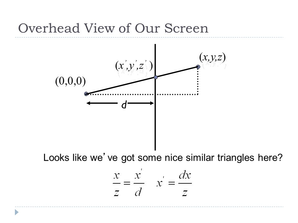 Overhead View of Our Screen Looks like weve got some nice similar triangles here d (0,0,0) (x,y,z)