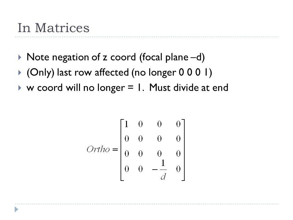 In Matrices Note negation of z coord (focal plane –d) (Only) last row affected (no longer 0 0 0 1) w coord will no longer = 1. Must divide at end