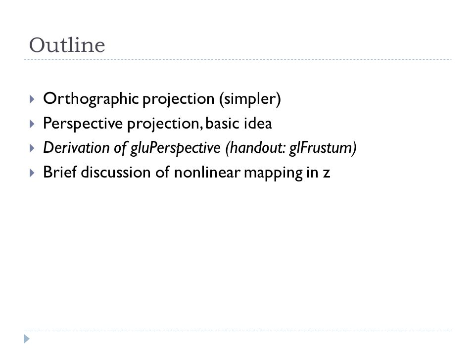 Outline Orthographic projection (simpler) Perspective projection, basic idea Derivation of gluPerspective (handout: glFrustum) Brief discussion of nonlinear mapping in z