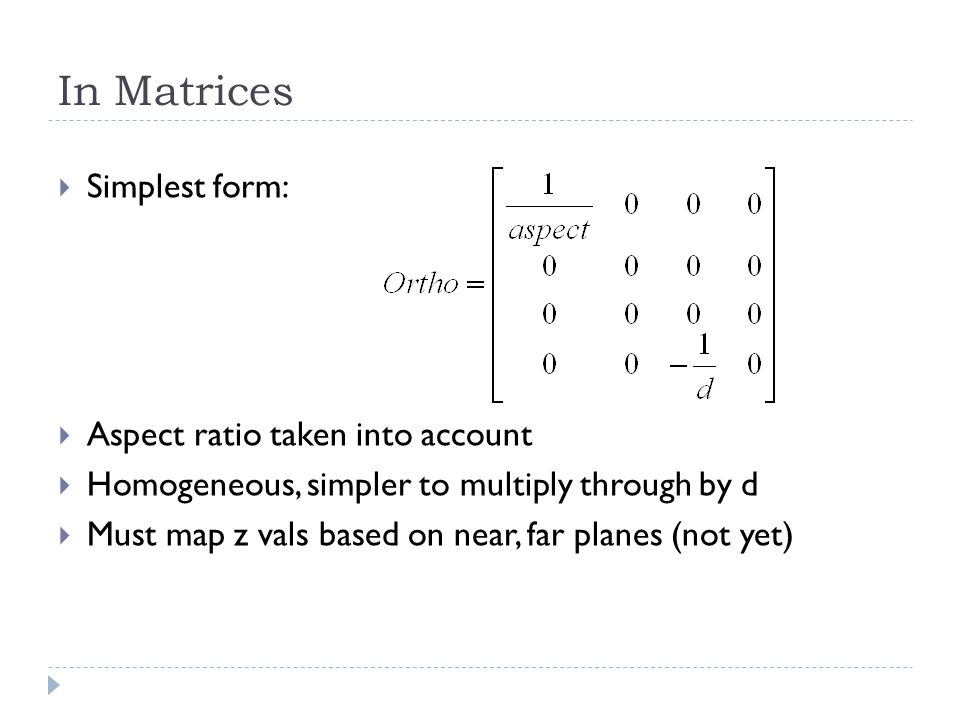 In Matrices Simplest form: Aspect ratio taken into account Homogeneous, simpler to multiply through by d Must map z vals based on near, far planes (no