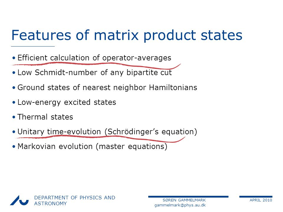 SØREN GAMMELMARK APRIL 2010 DEPARTMENT OF PHYSICS AND ASTRONOMY Features of matrix product states Efficient calculation of operator-averages Low Schmidt-number of any bipartite cut Ground states of nearest neighbor Hamiltonians Low-energy excited states Thermal states Unitary time-evolution (Schrödingers equation) Markovian evolution (master equations)