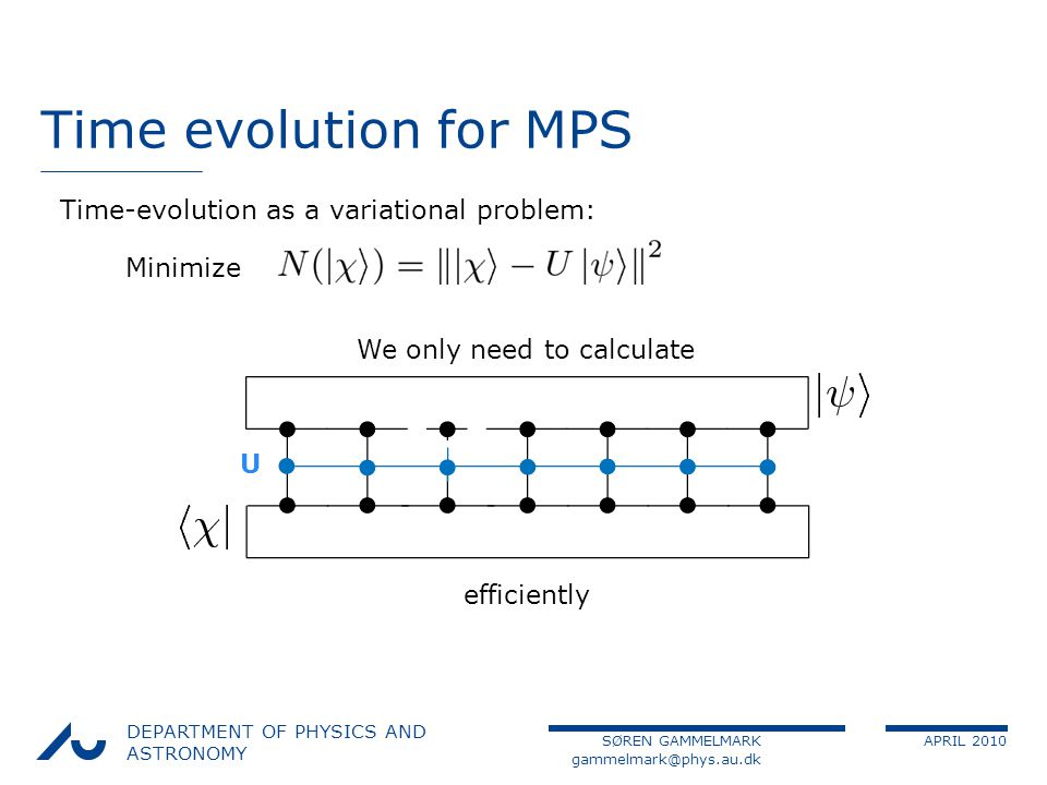 SØREN GAMMELMARK APRIL 2010 DEPARTMENT OF PHYSICS AND ASTRONOMY Time evolution for MPS Time-evolution as a variational problem: Minimize We only need to calculate efficiently U