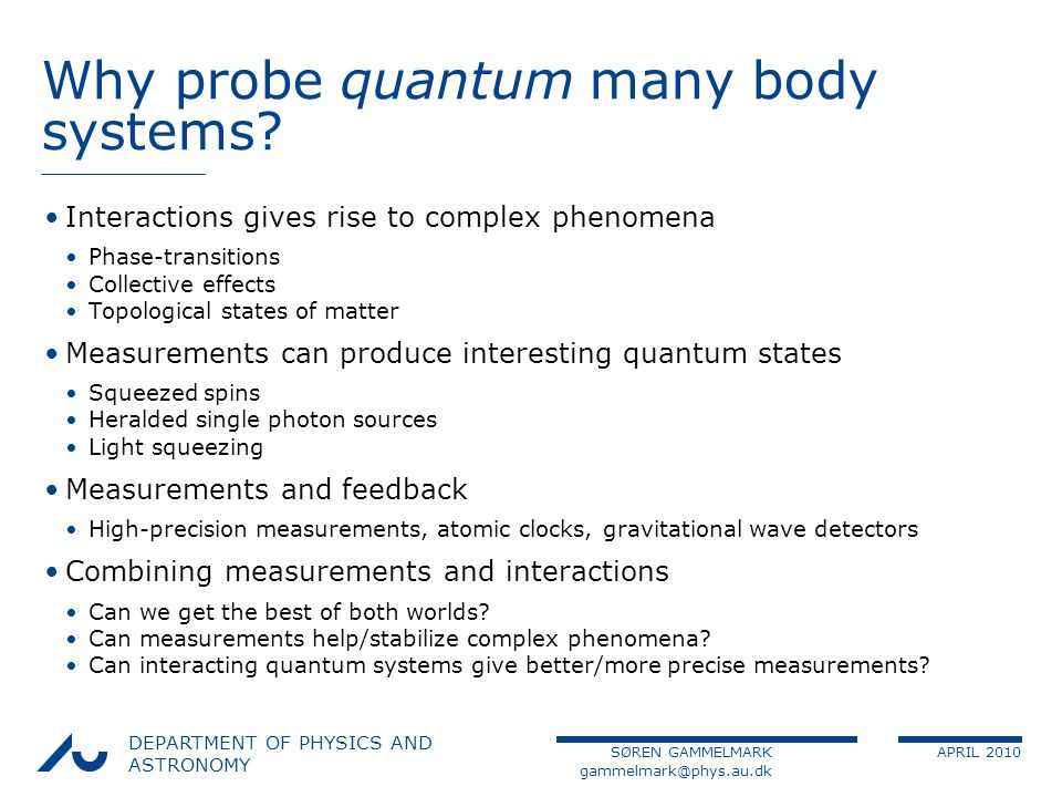 SØREN GAMMELMARK APRIL 2010 DEPARTMENT OF PHYSICS AND ASTRONOMY Why probe quantum many body systems.
