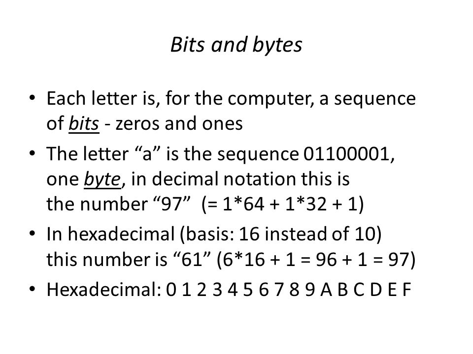 Bits and bytes Each letter is, for the computer, a sequence of bits - zeros and ones The letter a is the sequence 01100001, one byte, in decimal notation this is the number 97 (= 1*64 + 1*32 + 1) In hexadecimal (basis: 16 instead of 10) this number is 61 (6*16 + 1 = 96 + 1 = 97) Hexadecimal: 0 1 2 3 4 5 6 7 8 9 A B C D E F