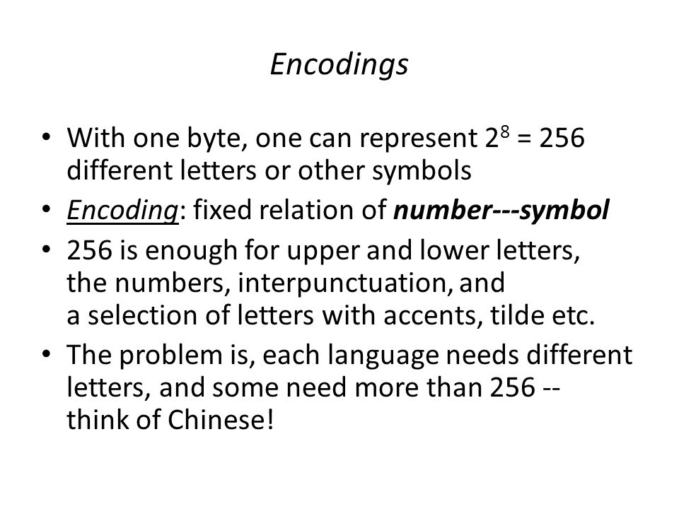 Encodings With one byte, one can represent 2 8 = 256 different letters or other symbols Encoding: fixed relation of number---symbol 256 is enough for upper and lower letters, the numbers, interpunctuation, and a selection of letters with accents, tilde etc.
