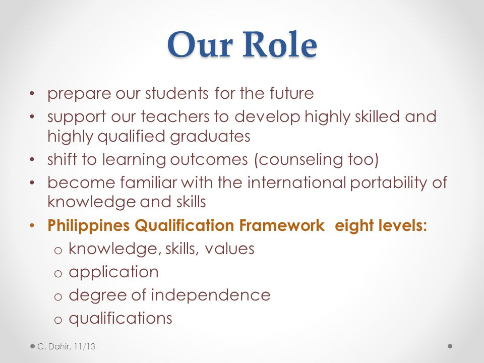 Our Role prepare our students for the future support our teachers to develop highly skilled and highly qualified graduates shift to learning outcomes (counseling too) become familiar with the international portability of knowledge and skills Philippines Qualification Framework eight levels: o knowledge, skills, values o application o degree of independence o qualifications C.