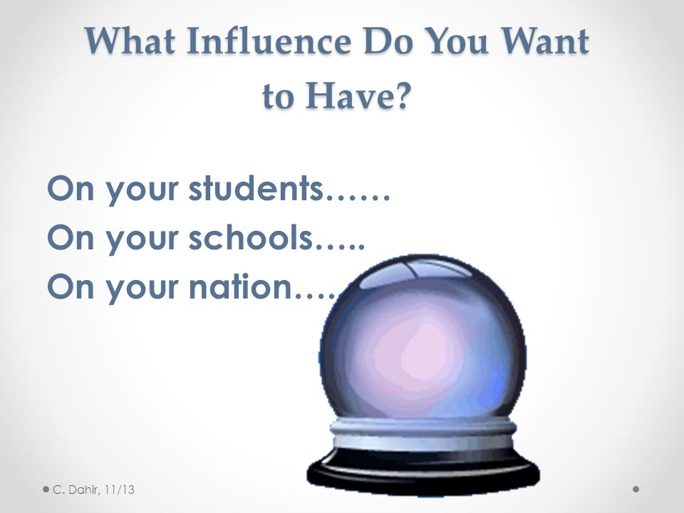 What Influence Do You Want to Have.On your students…… On your schools…..