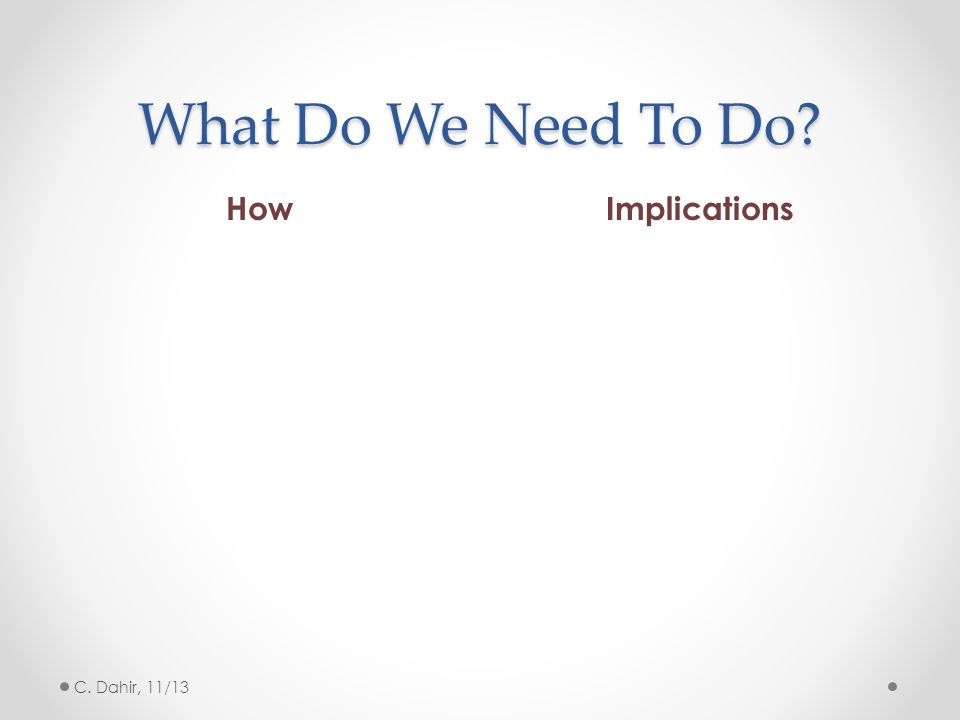 What Do We Need To Do? HowImplications C. Dahir, 11/13