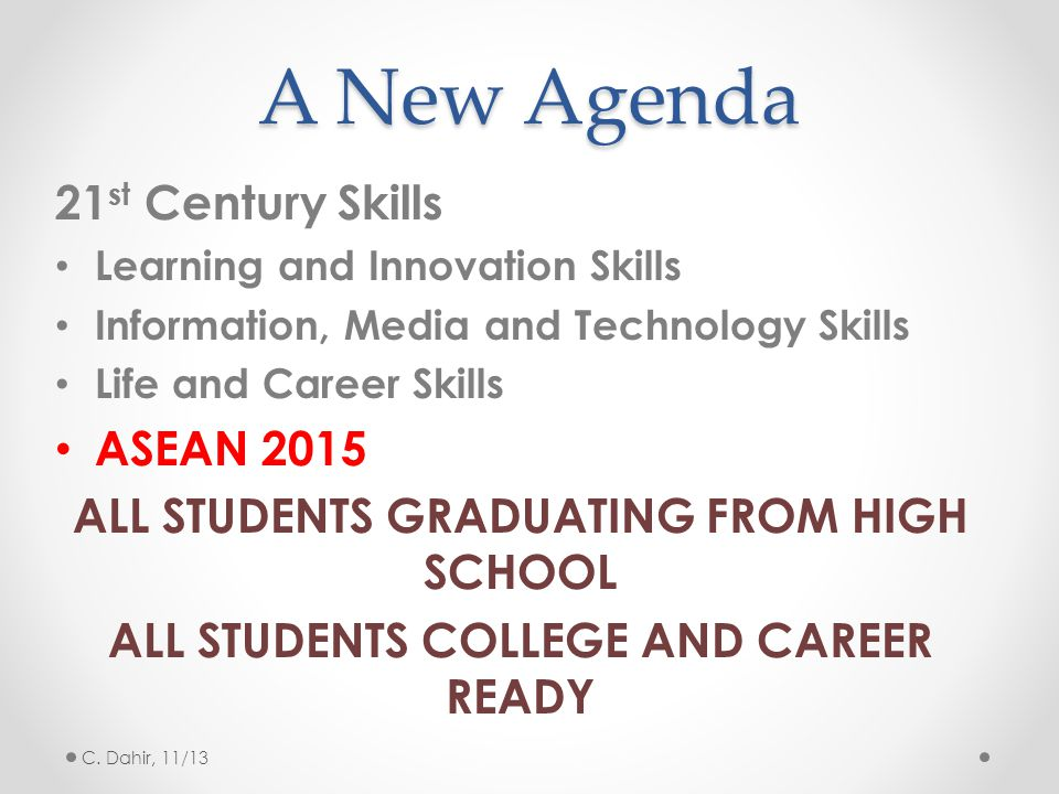A New Agenda 21 st Century Skills Learning and Innovation Skills Information, Media and Technology Skills Life and Career Skills ASEAN 2015 ALL STUDENTS GRADUATING FROM HIGH SCHOOL ALL STUDENTS COLLEGE AND CAREER READY C.