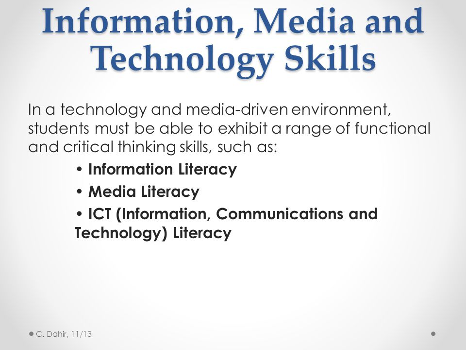 Information, Media and Technology Skills In a technology and media-driven environment, students must be able to exhibit a range of functional and critical thinking skills, such as: Information Literacy Media Literacy ICT (Information, Communications and Technology) Literacy C.