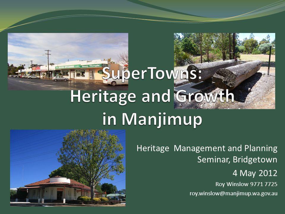 Heritage Management and Planning Seminar, Bridgetown 4 May 2012 Roy Winslow 9771 7725 roy.winslow@manjimup.wa.gov.au