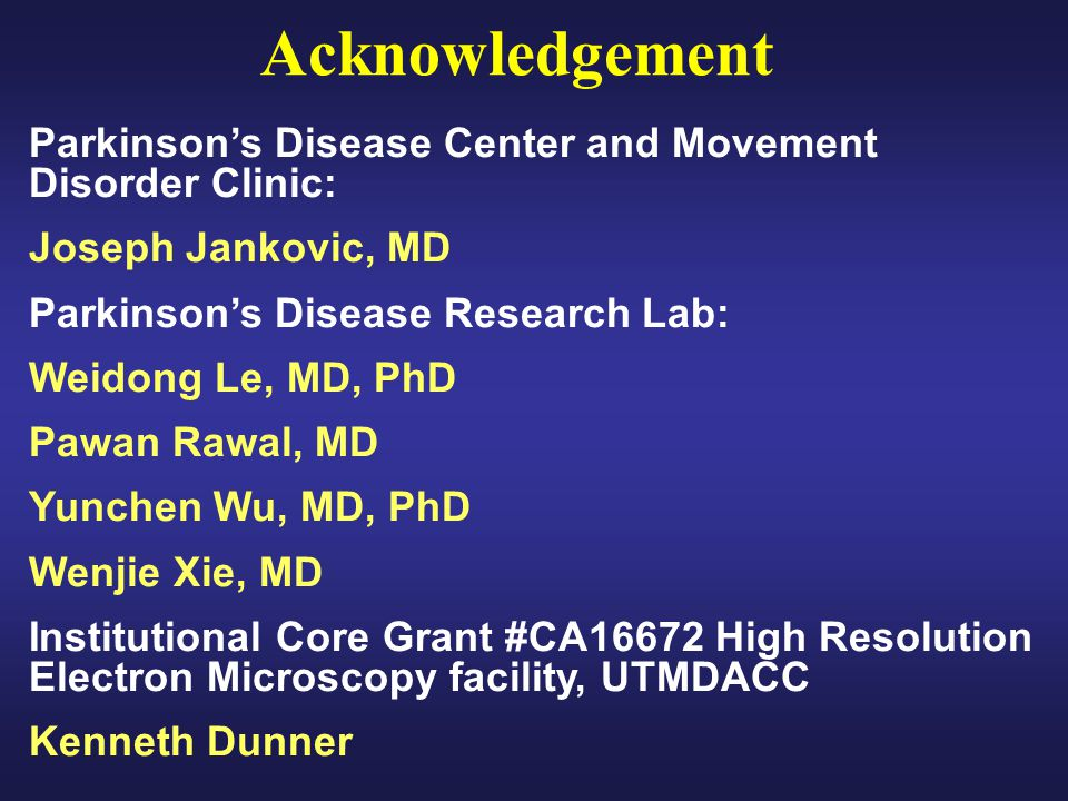Parkinsons Disease Center and Movement Disorder Clinic: Joseph Jankovic, MD Parkinsons Disease Research Lab: Weidong Le, MD, PhD Pawan Rawal, MD Yunch