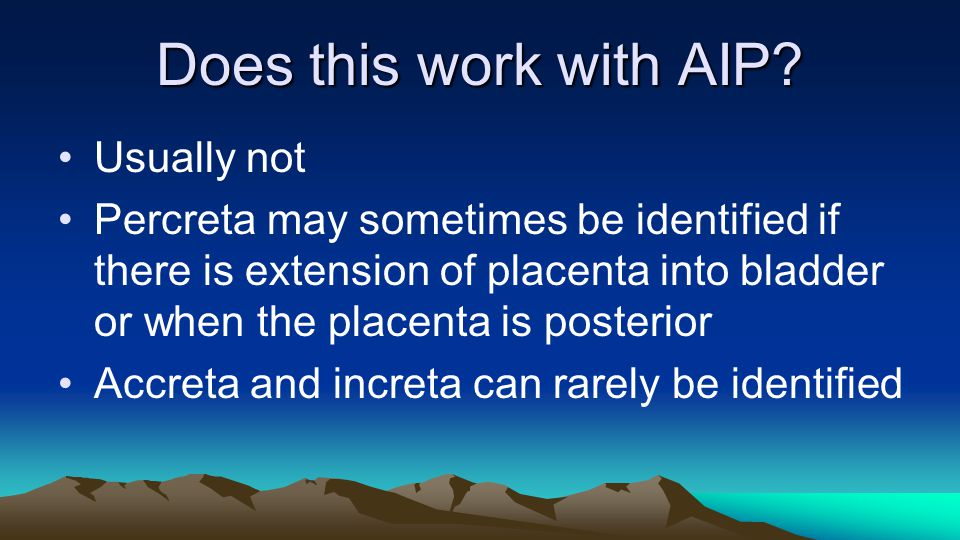 Does this work with AIP? Usually not Percreta may sometimes be identified if there is extension of placenta into bladder or when the placenta is poste