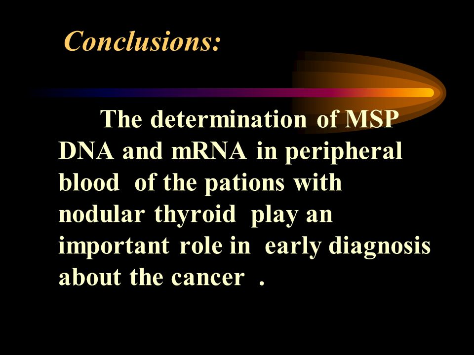 Conclusions: The determination of MSP DNA and mRNA in peripheral blood of the pations with nodular thyroid play an important role in early diagnosis about the cancer.