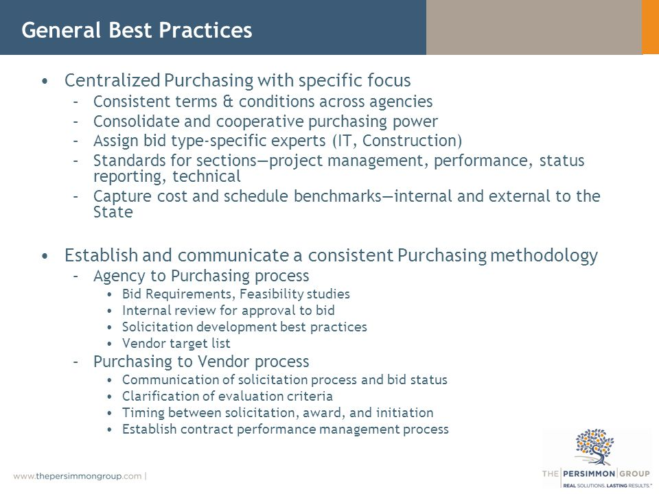 General Best Practices Centralized Purchasing with specific focus –Consistent terms & conditions across agencies –Consolidate and cooperative purchasing power –Assign bid type-specific experts (IT, Construction) –Standards for sectionsproject management, performance, status reporting, technical –Capture cost and schedule benchmarksinternal and external to the State Establish and communicate a consistent Purchasing methodology –Agency to Purchasing process Bid Requirements, Feasibility studies Internal review for approval to bid Solicitation development best practices Vendor target list –Purchasing to Vendor process Communication of solicitation process and bid status Clarification of evaluation criteria Timing between solicitation, award, and initiation Establish contract performance management process