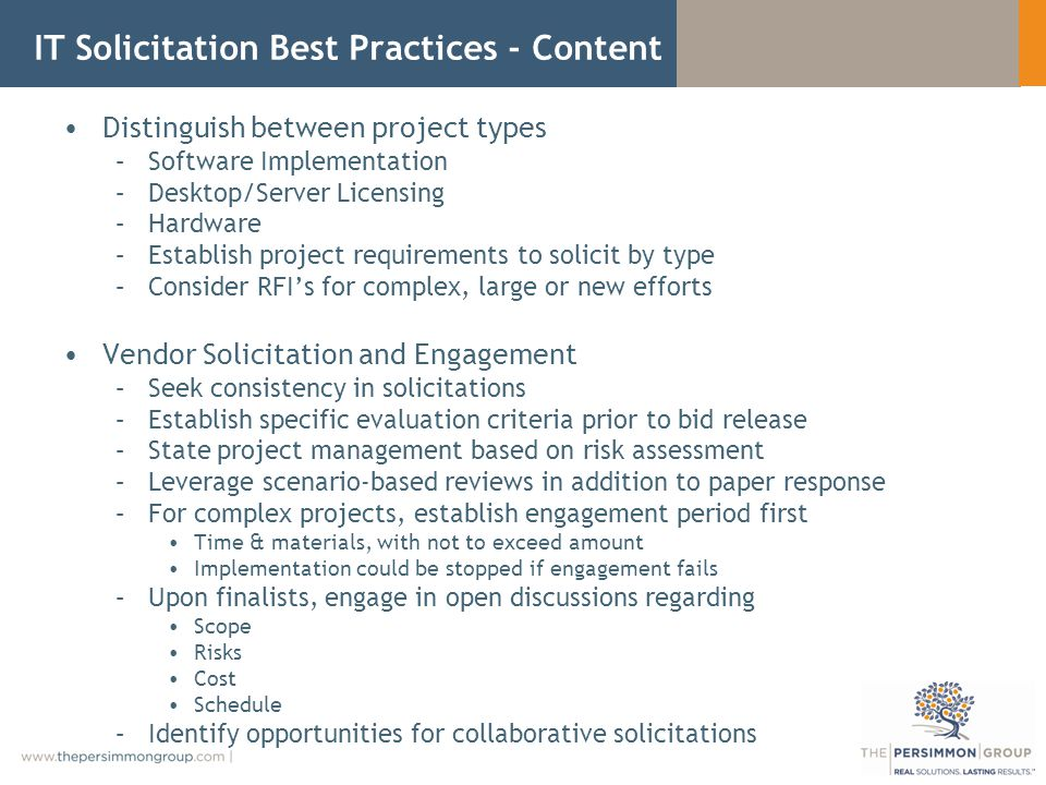 IT Solicitation Best Practices - Content Distinguish between project types –Software Implementation –Desktop/Server Licensing –Hardware –Establish project requirements to solicit by type –Consider RFIs for complex, large or new efforts Vendor Solicitation and Engagement –Seek consistency in solicitations –Establish specific evaluation criteria prior to bid release –State project management based on risk assessment –Leverage scenario-based reviews in addition to paper response –For complex projects, establish engagement period first Time & materials, with not to exceed amount Implementation could be stopped if engagement fails –Upon finalists, engage in open discussions regarding Scope Risks Cost Schedule –Identify opportunities for collaborative solicitations