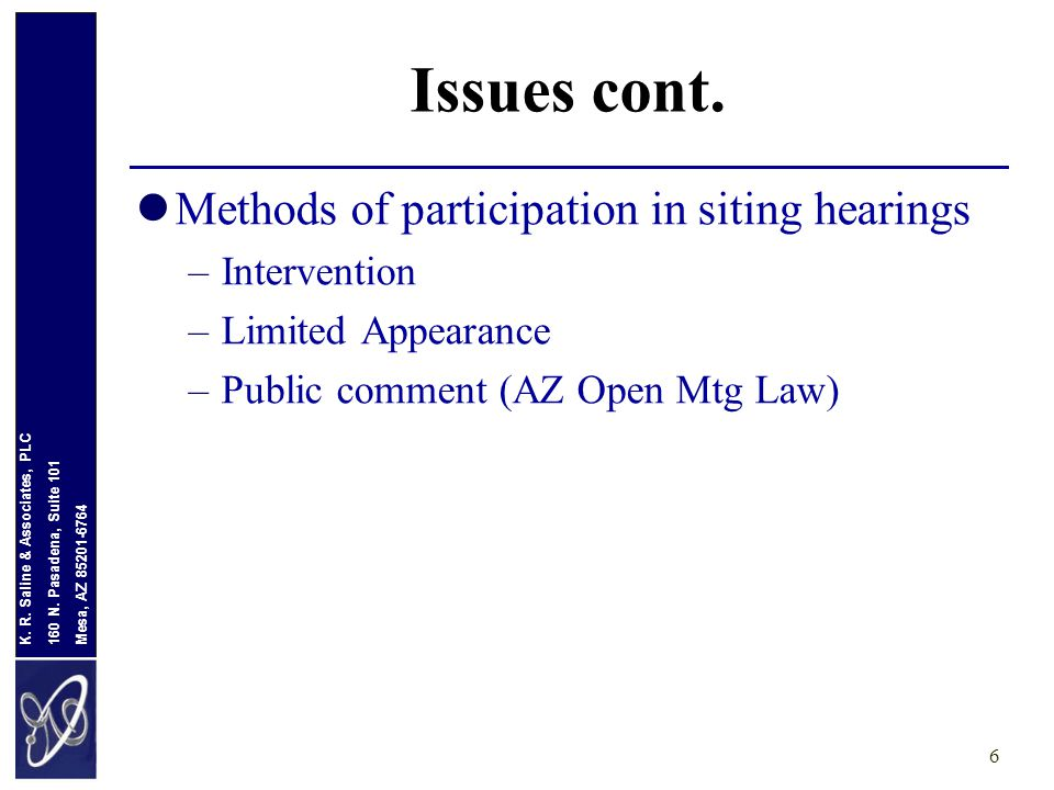 Mesa, AZ 85201-6764 160 N. Pasadena, Suite 101 K. R. Saline & Associates, PLC Issues cont. Methods of participation in siting hearings –Intervention –