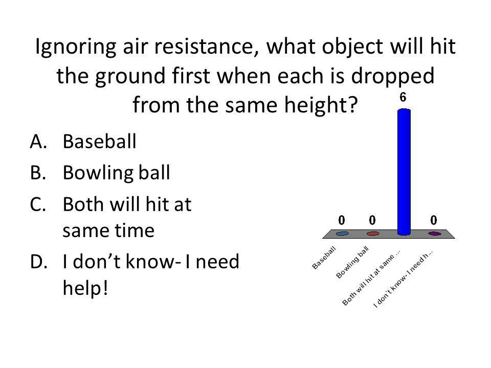 Ignoring air resistance, what object will hit the ground first when each is dropped from the same height? A.Baseball B.Bowling ball C.Both will hit at