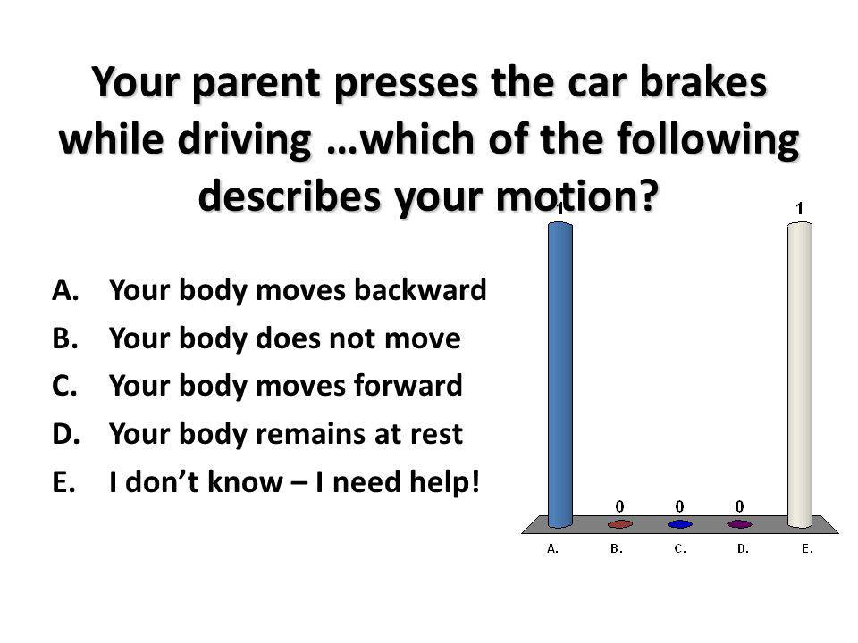 Your parent presses the car brakes while driving …which of the following describes your motion? A.Your body moves backward B.Your body does not move C