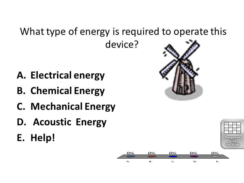 What type of energy is required to operate this device? A.Electrical energy B.Chemical Energy C.Mechanical Energy D. Acoustic Energy E.Help!