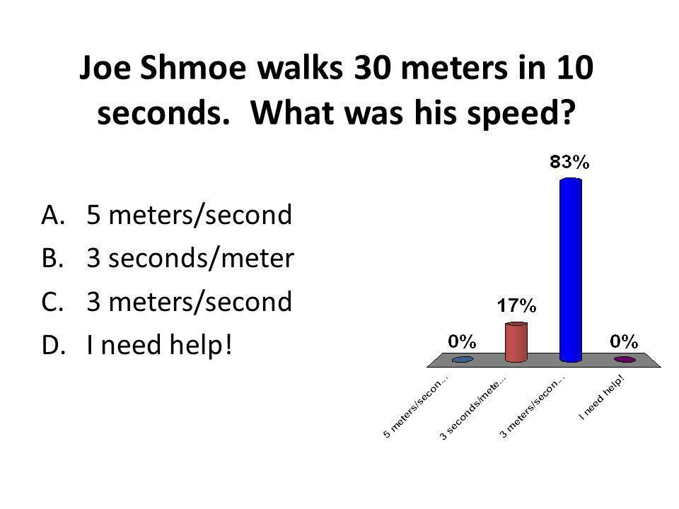 Joe Shmoe walks 30 meters in 10 seconds. What was his speed? A.5 meters/second B.3 seconds/meter C.3 meters/second D.I need help!