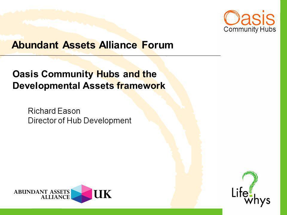 Community Hubs Abundant Assets Alliance Forum Oasis Community Hubs and the Developmental Assets framework Richard Eason Director of Hub Development