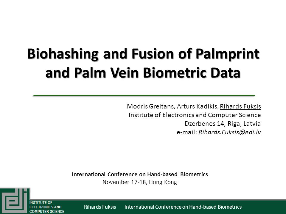 Modris Greitans, Arturs Kadikis, Rihards Fuksis Institute of Electronics and Computer Science Dzerbenes 14, Riga, Latvia e-mail: Rihards.Fuksis@edi.lv Biohashing and Fusion of Palmprint and Palm Vein Biometric Data Rihards Fuksis International Conference on Hand-based Biometrics International Conference on Hand-based Biometrics November 17-18, Hong Kong