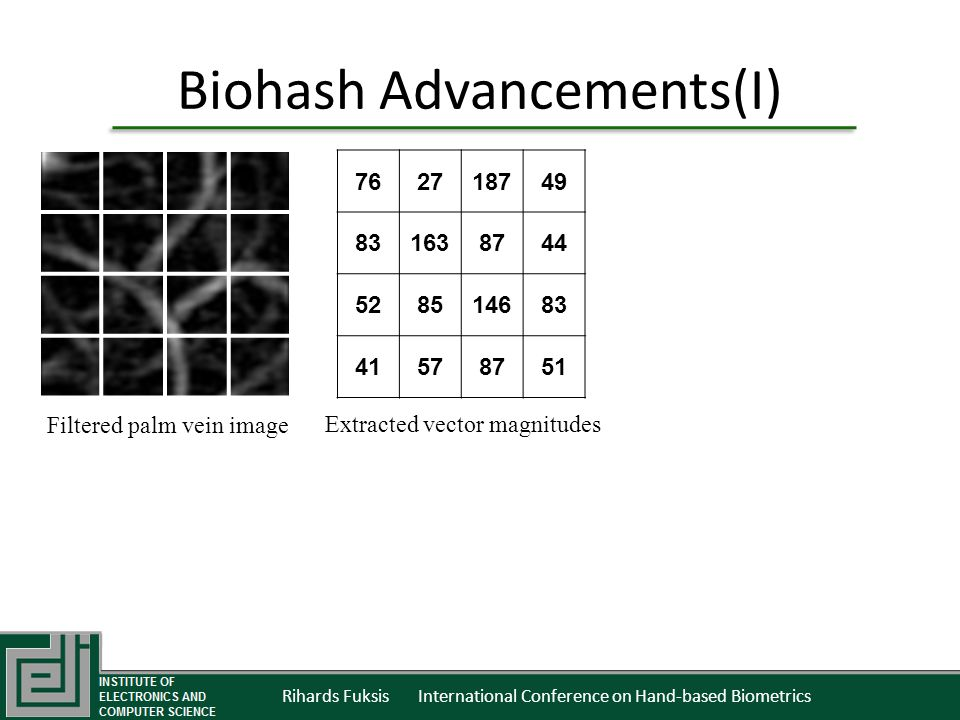 Rihards Fuksis International Conference on Hand-based Biometrics Biohash Advancements(I) 762718749 831638744 528514683 41578751 Filtered palm vein image Extracted vector magnitudes