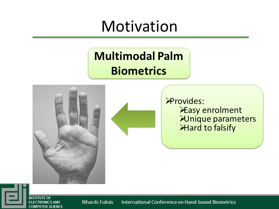 Rihards Fuksis International Conference on Hand-based Biometrics Motivation Multimodal Palm Biometrics Provides: Easy enrolment Unique parameters Hard to falsify