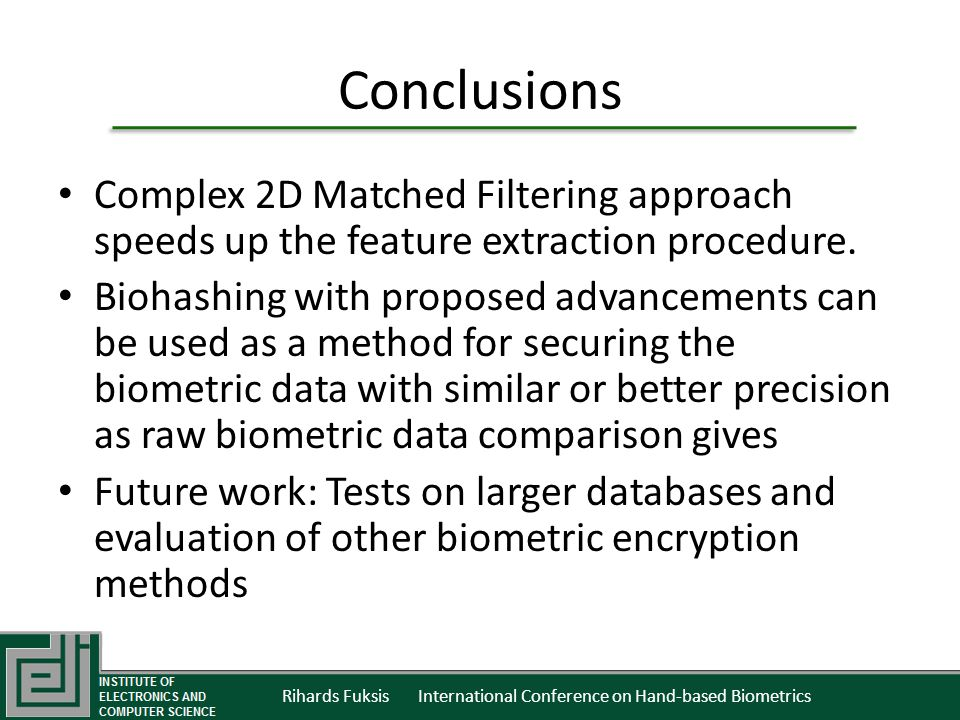 Rihards Fuksis International Conference on Hand-based Biometrics Conclusions Complex 2D Matched Filtering approach speeds up the feature extraction pr