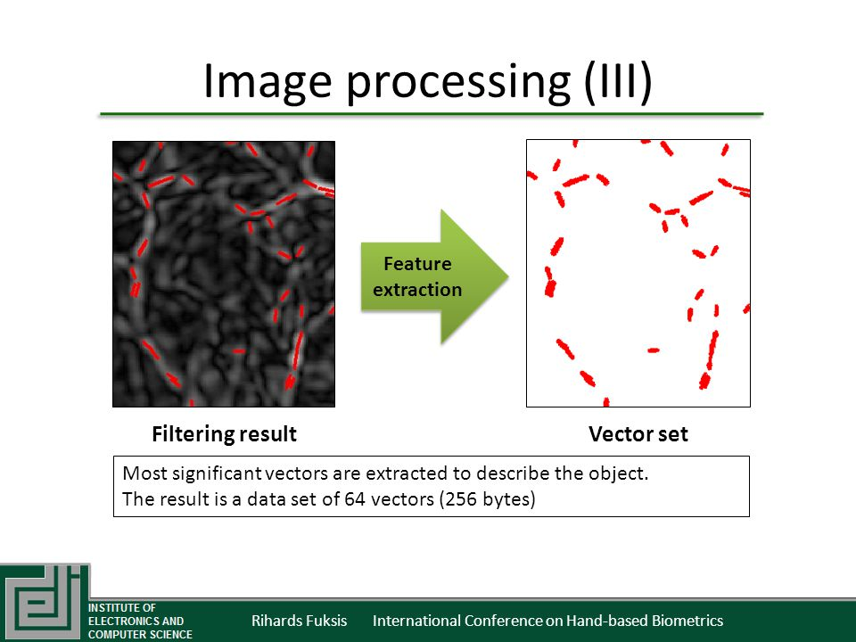 Rihards Fuksis International Conference on Hand-based Biometrics Image processing (III) Feature extraction Most significant vectors are extracted to describe the object.