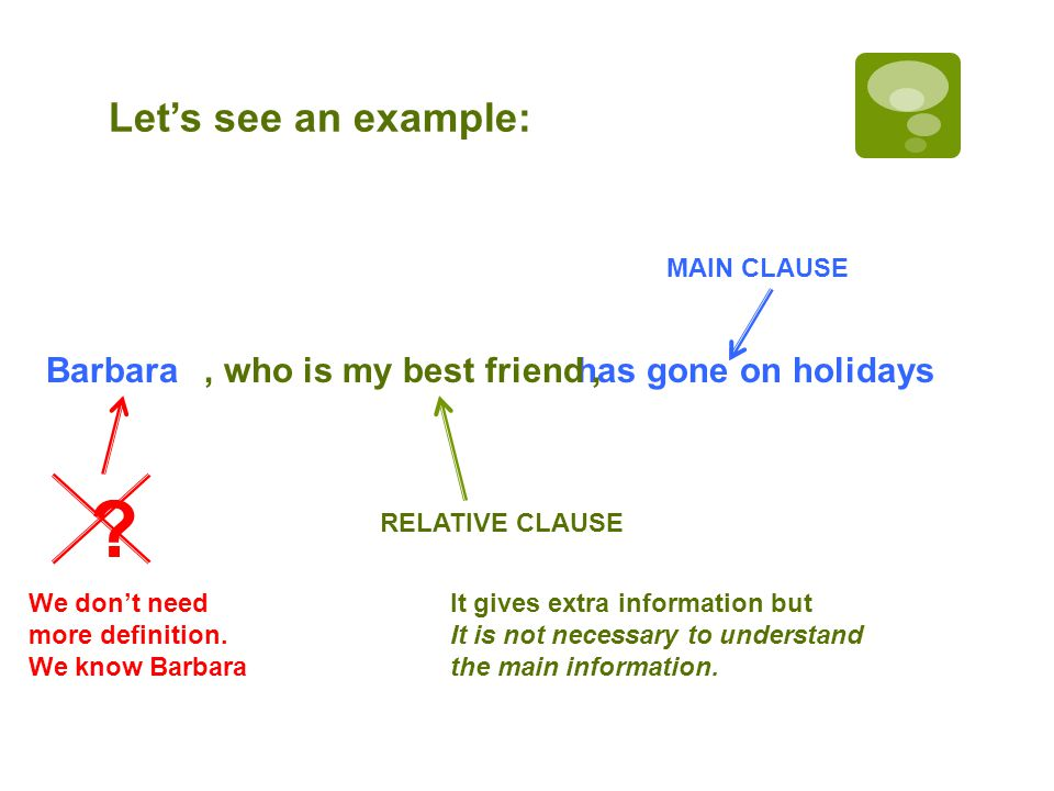 Lets see an example: Barbara has gone on holidays MAIN CLAUSE, who is my best friend, RELATIVE CLAUSE .